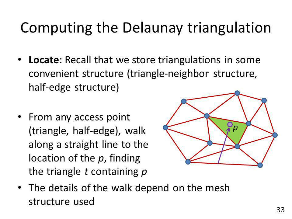 Computing the Delaunay triangulation Locate: Recall that we store triangulations in some convenient structure (triangle-neighbor structure, half-edge structure) From any access point (triangle, half-edge), walk along a straight line to the location of the p, finding the triangle t containing p The details of the walk depend on the mesh structure used 33 p