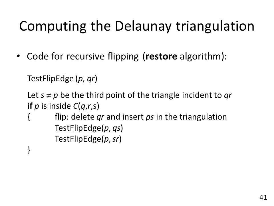 Computing the Delaunay triangulation Code for recursive flipping (restore algorithm): 41 TestFlipEdge (p, qr) Let s  p be the third point of the triangle incident to qr if p is inside C(q,r,s) {flip: delete qr and insert ps in the triangulation TestFlipEdge(p, qs) TestFlipEdge(p, sr) }
