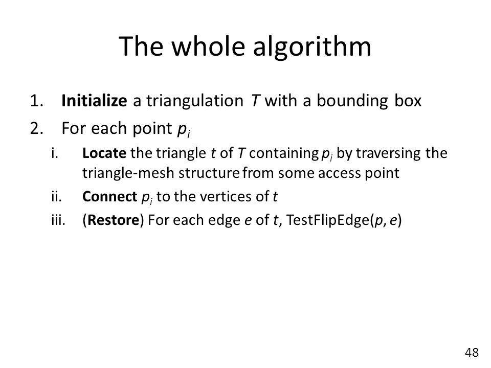 The whole algorithm 1.Initialize a triangulation T with a bounding box 2.