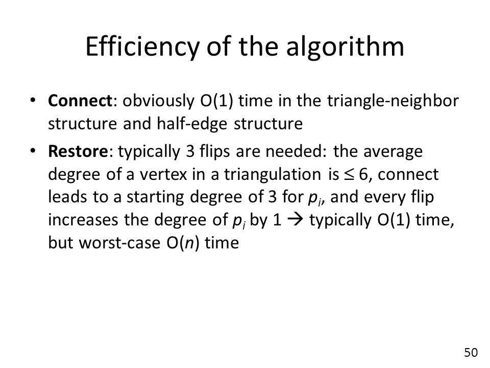 Efficiency of the algorithm Connect: obviously O(1) time in the triangle-neighbor structure and half-edge structure Restore: typically 3 flips are needed: the average degree of a vertex in a triangulation is  6, connect leads to a starting degree of 3 for p i, and every flip increases the degree of p i by 1  typically O(1) time, but worst-case O(n) time 50