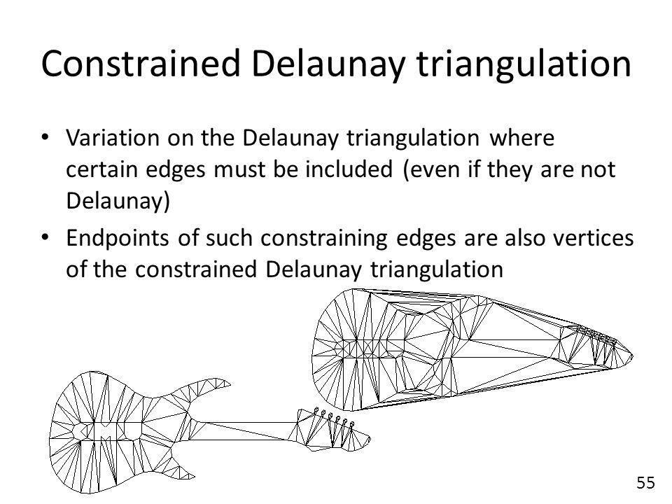 Constrained Delaunay triangulation Variation on the Delaunay triangulation where certain edges must be included (even if they are not Delaunay) Endpoints of such constraining edges are also vertices of the constrained Delaunay triangulation 55