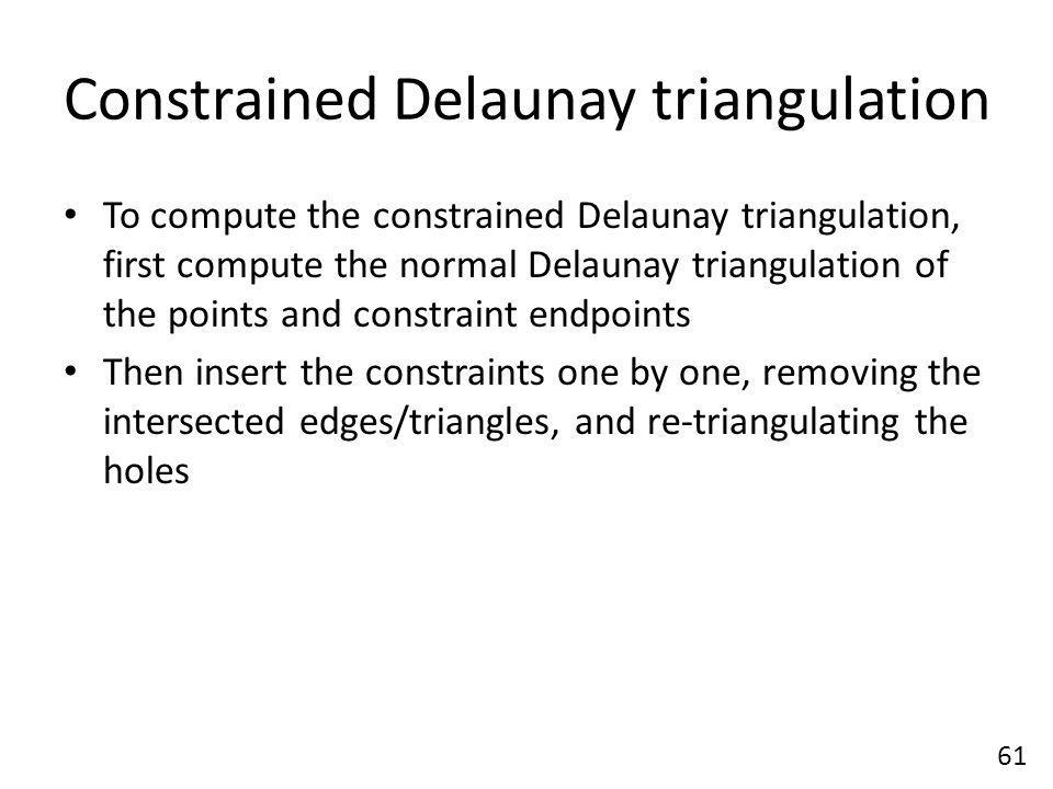 Constrained Delaunay triangulation To compute the constrained Delaunay triangulation, first compute the normal Delaunay triangulation of the points and constraint endpoints Then insert the constraints one by one, removing the intersected edges/triangles, and re-triangulating the holes 61