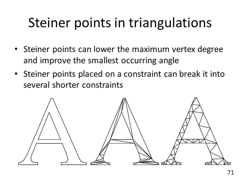 Steiner points in triangulations Steiner points can lower the maximum vertex degree and improve the smallest occurring angle Steiner points placed on a constraint can break it into several shorter constraints 71