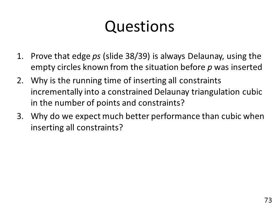 Questions 1.Prove that edge ps (slide 38/39) is always Delaunay, using the empty circles known from the situation before p was inserted 2.Why is the running time of inserting all constraints incrementally into a constrained Delaunay triangulation cubic in the number of points and constraints.