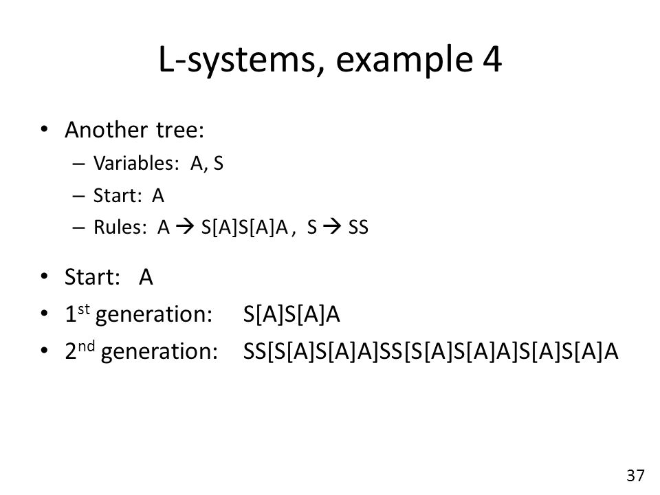 L-systems, example 4 Another tree: – Variables: A, S – Start: A – Rules: A  S[A]S[A]A, S  SS Start: A 1 st generation: S[A]S[A]A 2 nd generation: SS[S[A]S[A]A]SS[S[A]S[A]A]S[A]S[A]A 37