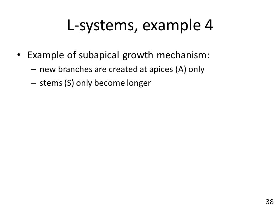 L-systems, example 4 Example of subapical growth mechanism: – new branches are created at apices (A) only – stems (S) only become longer 38