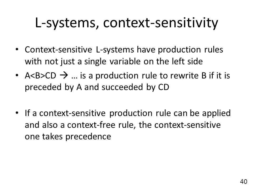 L-systems, context-sensitivity Context-sensitive L-systems have production rules with not just a single variable on the left side A CD  … is a production rule to rewrite B if it is preceded by A and succeeded by CD If a context-sensitive production rule can be applied and also a context-free rule, the context-sensitive one takes precedence 40