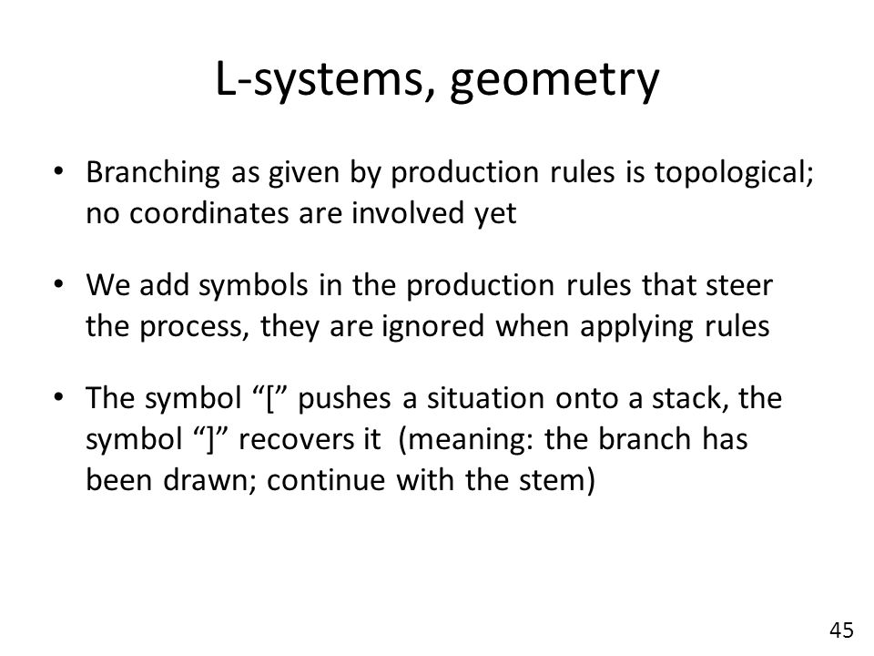 L-systems, geometry Branching as given by production rules is topological; no coordinates are involved yet We add symbols in the production rules that steer the process, they are ignored when applying rules The symbol [ pushes a situation onto a stack, the symbol ] recovers it (meaning: the branch has been drawn; continue with the stem) 45