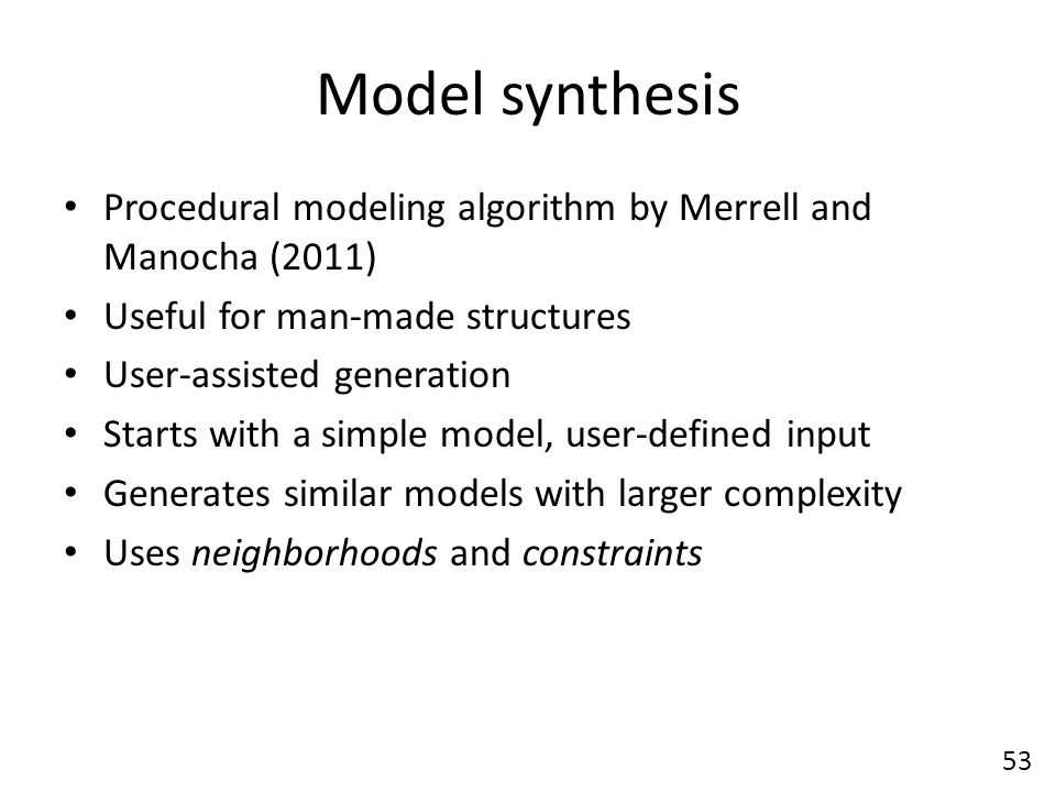 Model synthesis Procedural modeling algorithm by Merrell and Manocha (2011) Useful for man-made structures User-assisted generation Starts with a simple model, user-defined input Generates similar models with larger complexity Uses neighborhoods and constraints 53