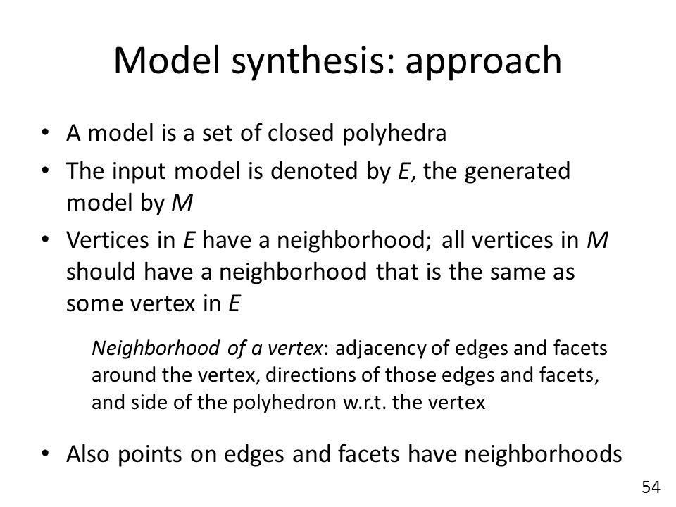 Model synthesis: approach A model is a set of closed polyhedra The input model is denoted by E, the generated model by M Vertices in E have a neighborhood; all vertices in M should have a neighborhood that is the same as some vertex in E Neighborhood of a vertex: adjacency of edges and facets around the vertex, directions of those edges and facets, and side of the polyhedron w.r.t.