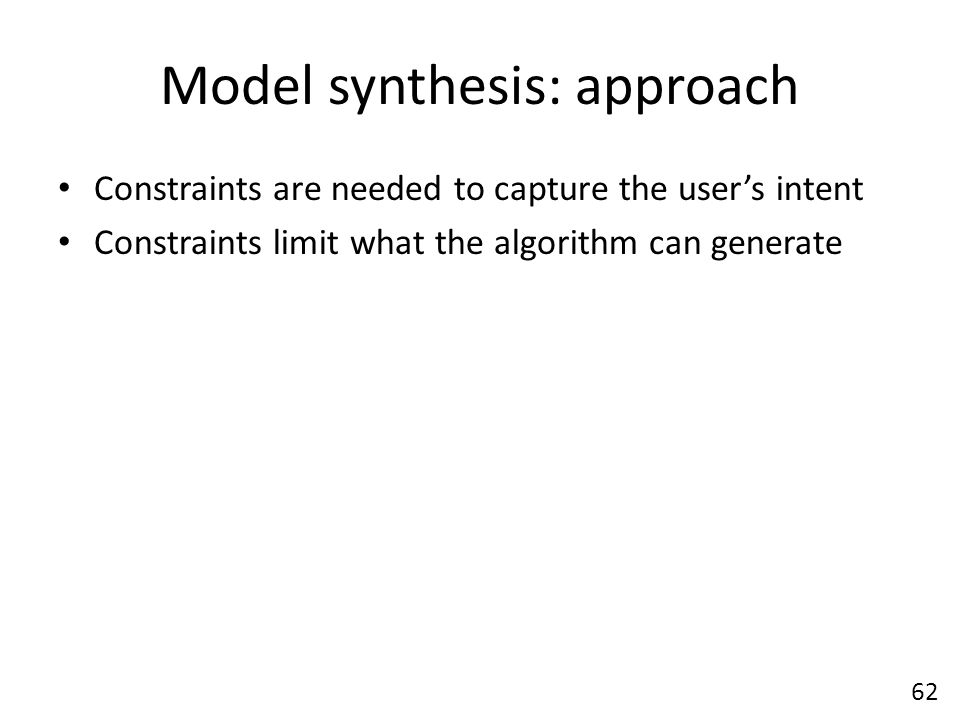 Model synthesis: approach Constraints are needed to capture the user's intent Constraints limit what the algorithm can generate 62
