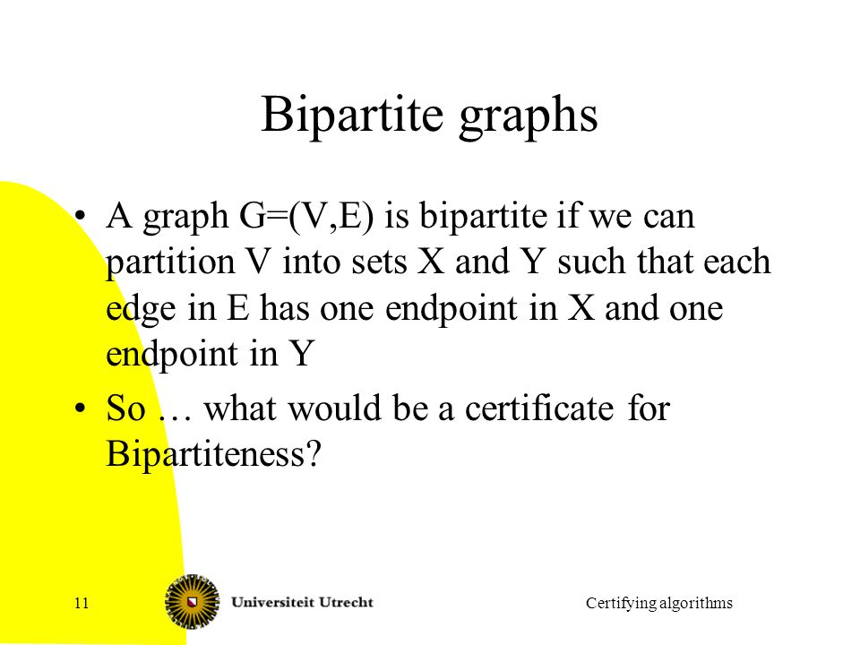 Bipartite graphs A graph G=(V,E) is bipartite if we can partition V into sets X and Y such that each edge in E has one endpoint in X and one endpoint in Y So … what would be a certificate for Bipartiteness.