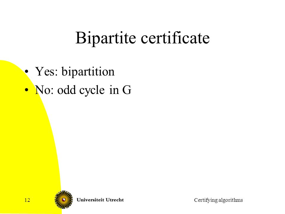 Bipartite certificate Yes: bipartition No: odd cycle in G Certifying algorithms12