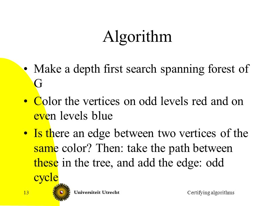 Algorithm Make a depth first search spanning forest of G Color the vertices on odd levels red and on even levels blue Is there an edge between two vertices of the same color.