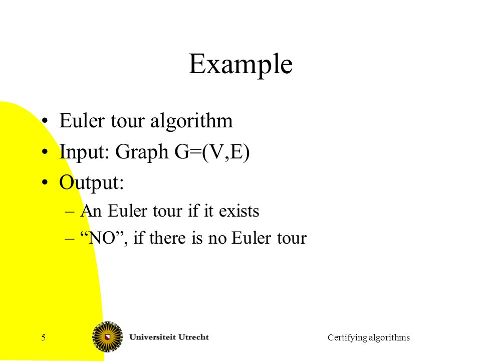 Example Euler tour algorithm Input: Graph G=(V,E) Output: –An Euler tour if it exists – NO , if there is no Euler tour Certifying algorithms5