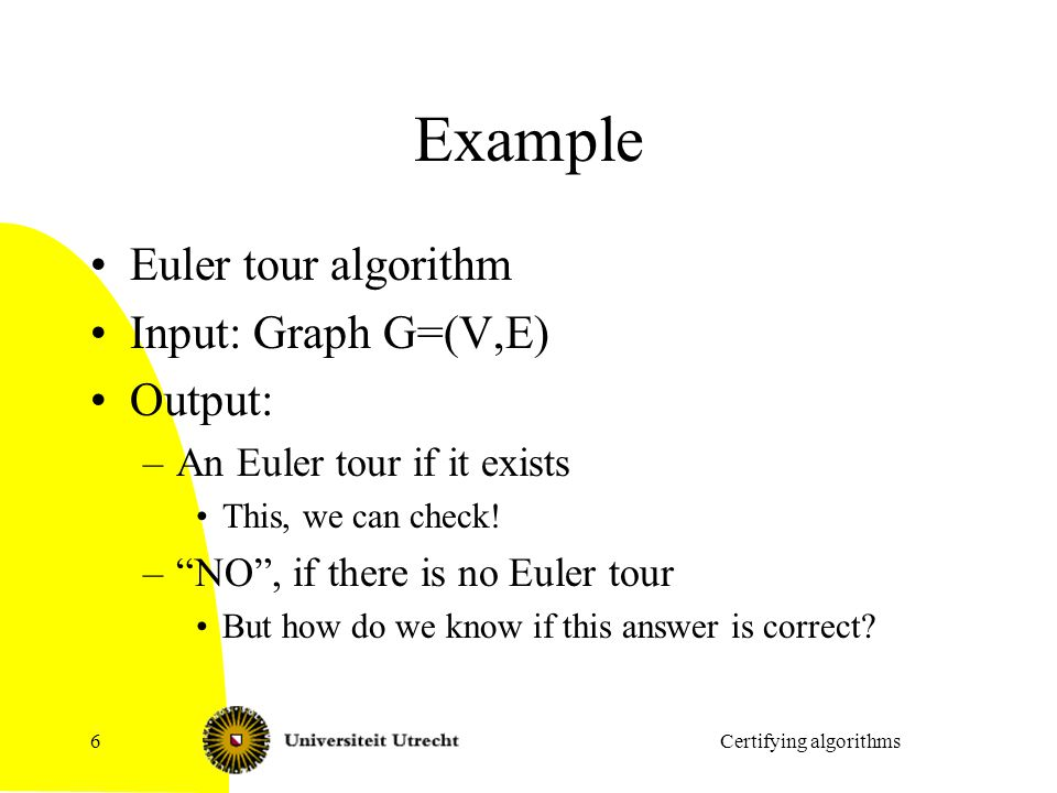 Example Euler tour algorithm Input: Graph G=(V,E) Output: –An Euler tour if it exists This, we can check.