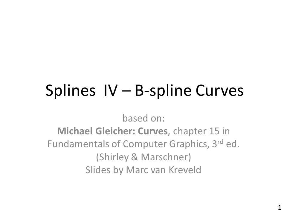 Splines IV – B-spline Curves based on: Michael Gleicher: Curves, chapter 15 in Fundamentals of Computer Graphics, 3 rd ed. (Shirley & Marschner) Slide