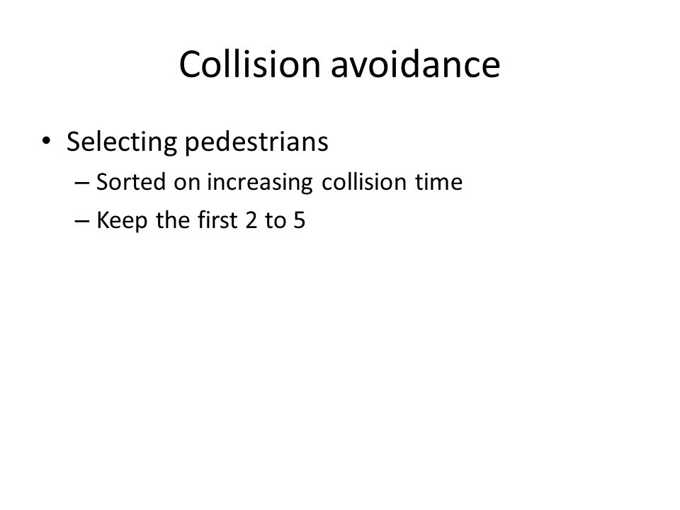 Collision avoidance Selecting pedestrians – Sorted on increasing collision time – Keep the first 2 to 5