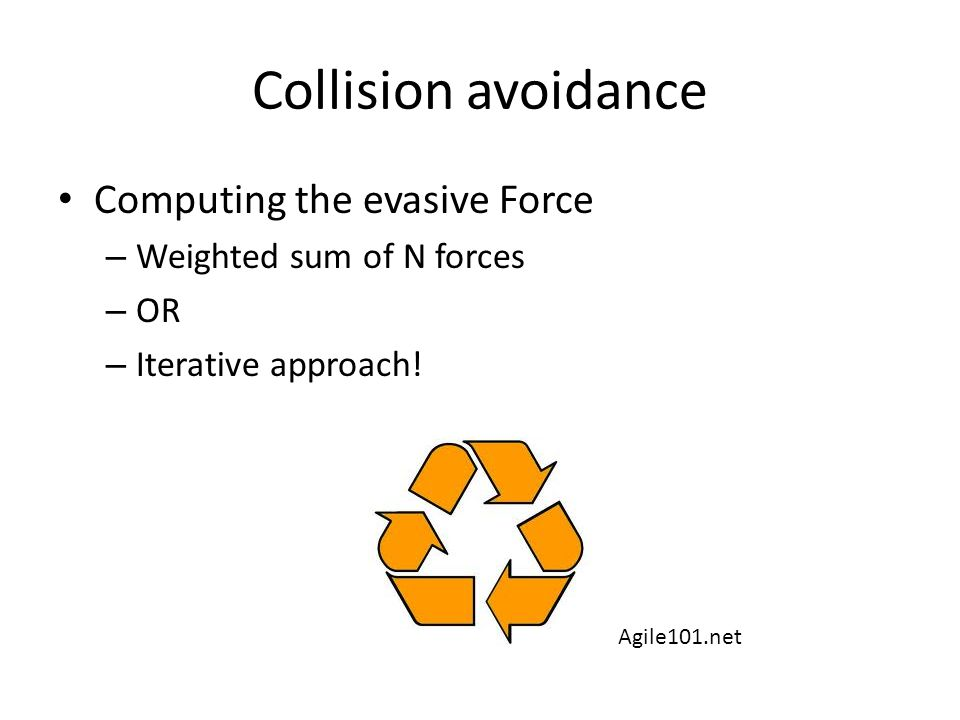 Computing the evasive Force – Weighted sum of N forces – OR – Iterative approach! Collision avoidance Agile101.net