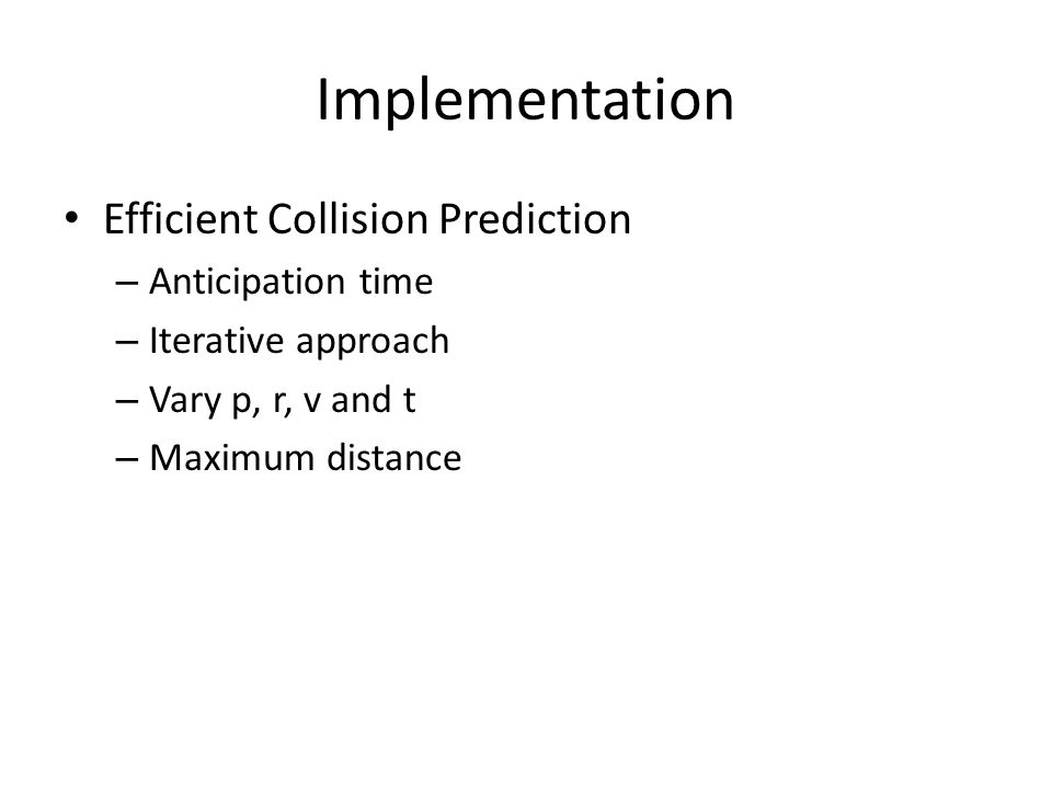 Implementation Efficient Collision Prediction – Anticipation time – Iterative approach – Vary p, r, v and t – Maximum distance
