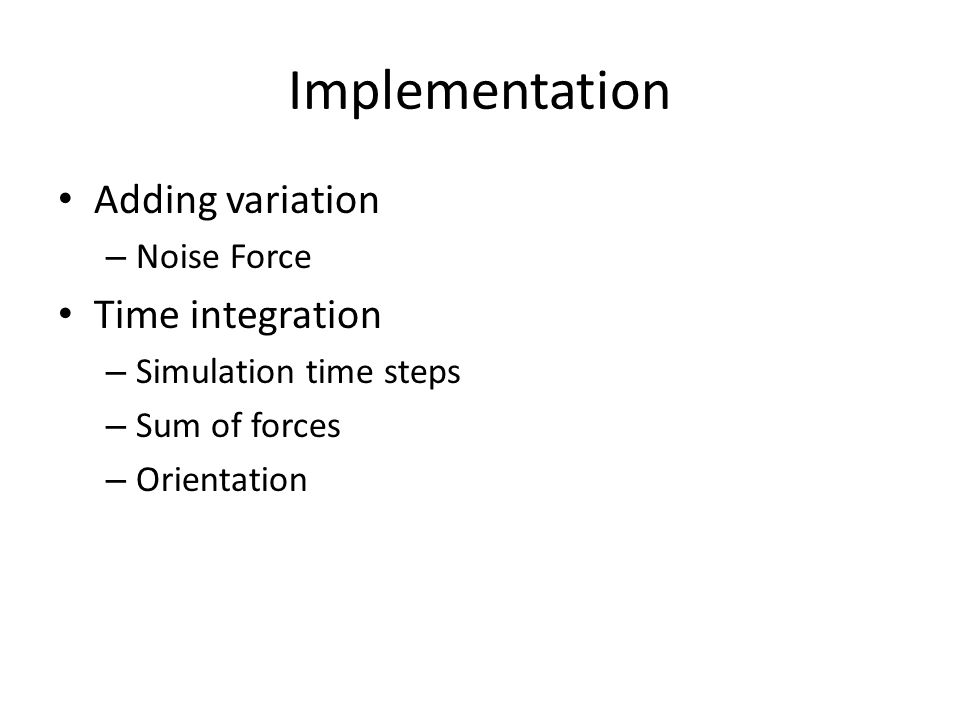 Implementation Adding variation – Noise Force Time integration – Simulation time steps – Sum of forces – Orientation