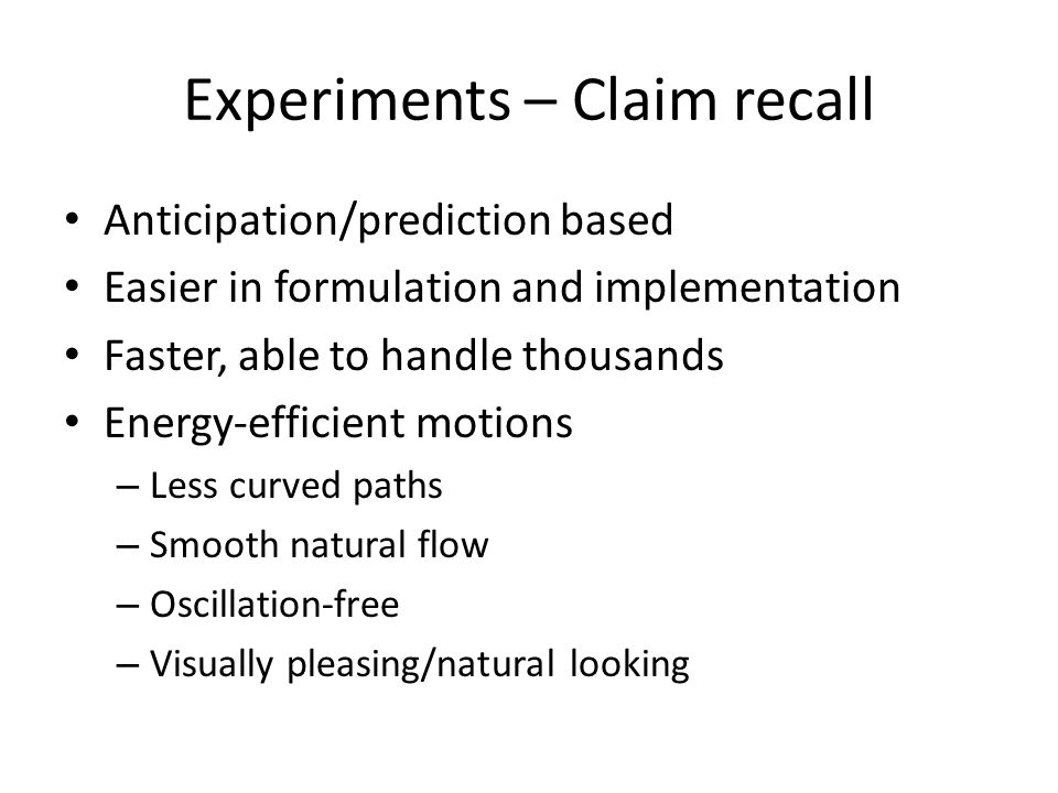 Experiments – Claim recall Anticipation/prediction based Easier in formulation and implementation Faster, able to handle thousands Energy-efficient motions – Less curved paths – Smooth natural flow – Oscillation-free – Visually pleasing/natural looking
