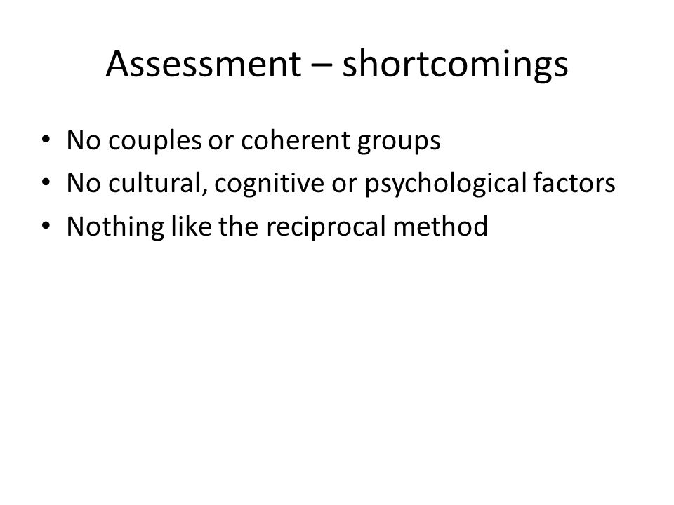 Assessment – shortcomings No couples or coherent groups No cultural, cognitive or psychological factors Nothing like the reciprocal method