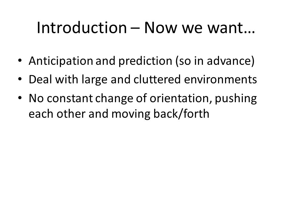 Introduction – Now we want… Anticipation and prediction (so in advance) Deal with large and cluttered environments No constant change of orientation, pushing each other and moving back/forth