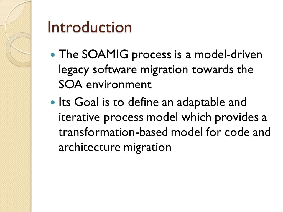 Introduction The SOAMIG process is a model-driven legacy software migration towards the SOA environment Its Goal is to define an adaptable and iterative process model which provides a transformation-based model for code and architecture migration