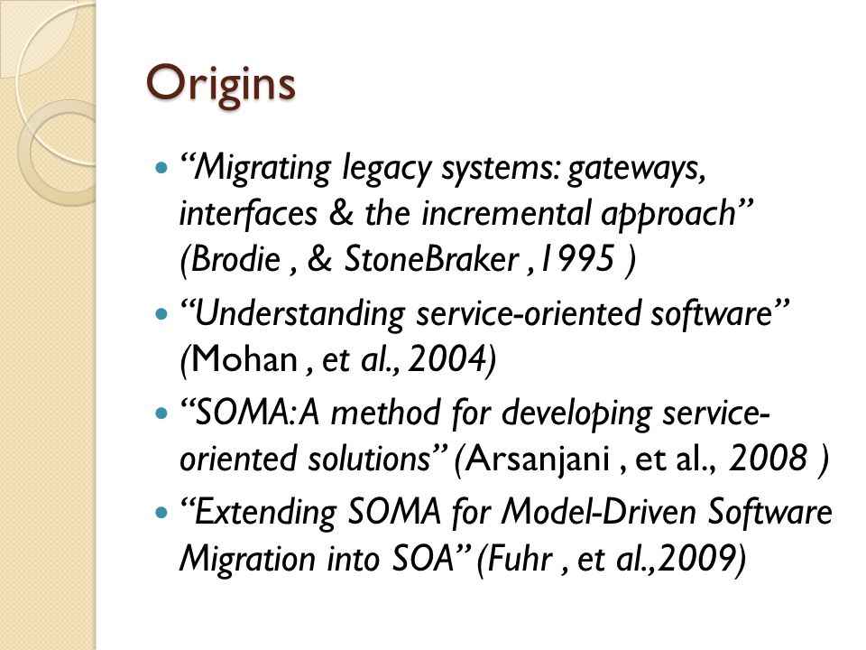 Origins Migrating legacy systems: gateways, interfaces & the incremental approach (Brodie, & StoneBraker,1995 ) Understanding service-oriented software (Mohan, et al., 2004) SOMA: A method for developing service- oriented solutions (Arsanjani, et al., 2008 ) Extending SOMA for Model-Driven Software Migration into SOA (Fuhr, et al.,2009)