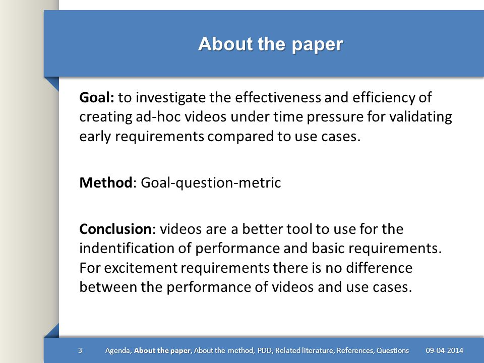 About the paper 09-04-2014Agenda, About the paper, About the method, PDD, Related literature, References, Questions3 Goal: to investigate the effectiveness and efficiency of creating ad-hoc videos under time pressure for validating early requirements compared to use cases.