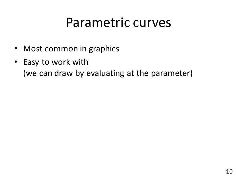 Parametric curves Most common in graphics Easy to work with (we can draw by evaluating at the parameter) 10