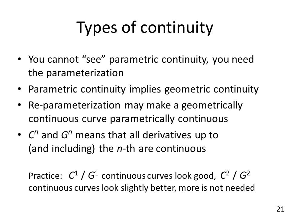 """Types of continuity You cannot """"see"""" parametric continuity, you need the parameterization Parametric continuity implies geometric continuity Re-parame"""
