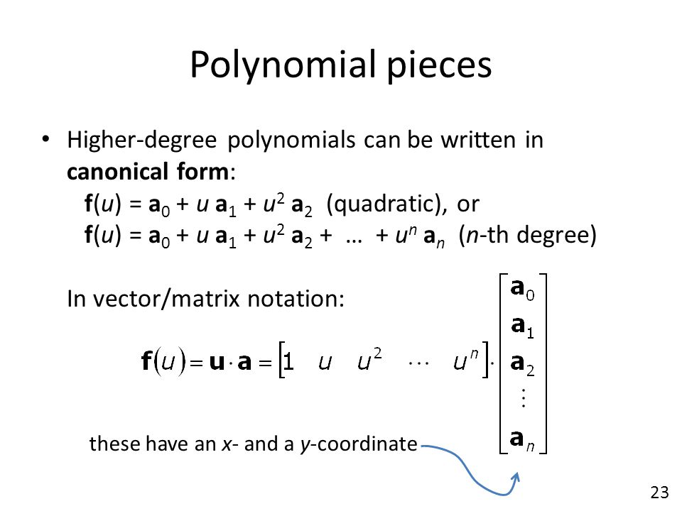 Polynomial pieces Higher-degree polynomials can be written in canonical form: f(u) = a 0 + u a 1 + u 2 a 2 (quadratic), or f(u) = a 0 + u a 1 + u 2 a