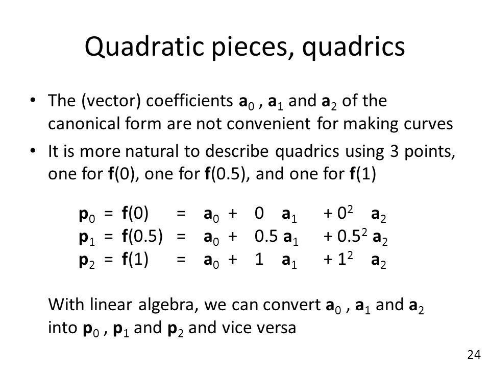 Quadratic pieces, quadrics The (vector) coefficients a 0, a 1 and a 2 of the canonical form are not convenient for making curves It is more natural to
