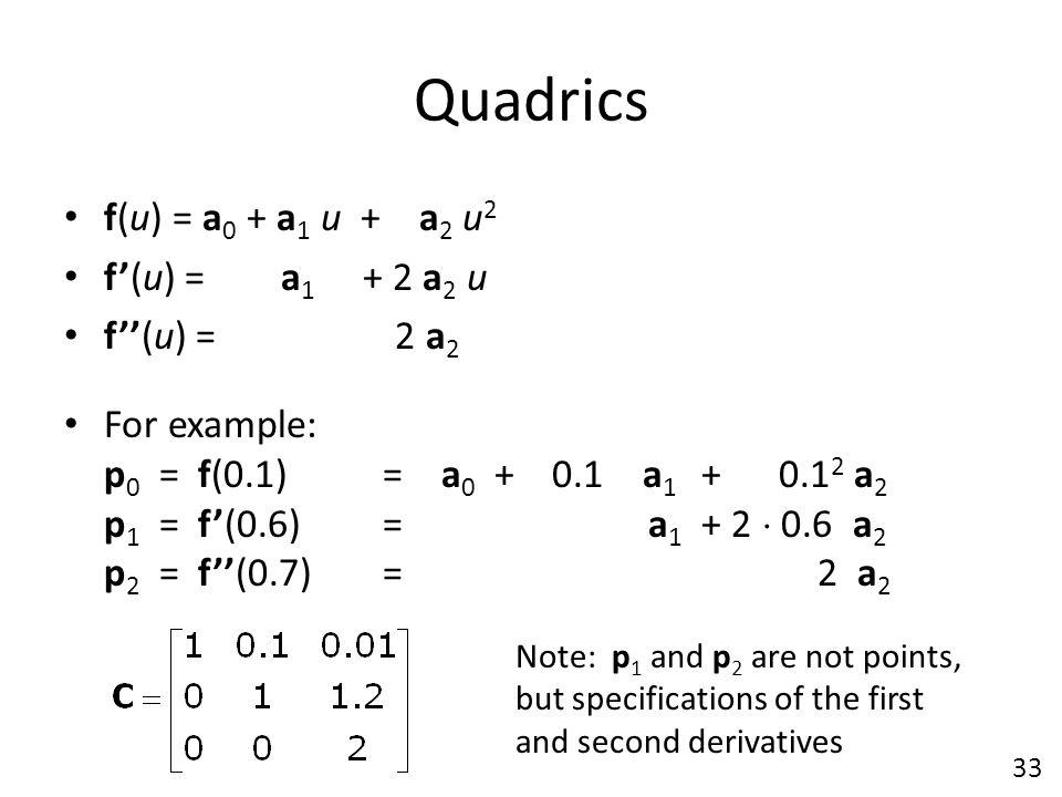 Quadrics f(u) = a 0 + a 1 u + a 2 u 2 f'(u) = a 1 + 2 a 2 u f''(u) = 2 a 2 For example: p 0 = f(0.1) = a 0 + 0.1 a 1 + 0.1 2 a 2 p 1 = f'(0.6) = a 1 +