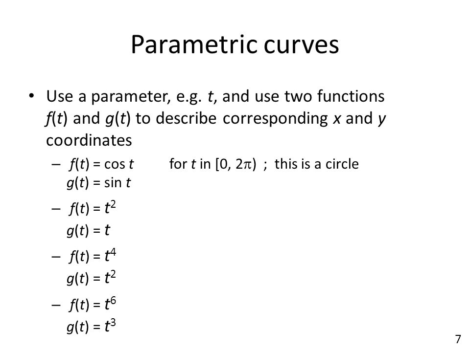 Parametric curves Use a parameter, e.g. t, and use two functions f(t) and g(t) to describe corresponding x and y coordinates – f(t) = cos tfor t in [0