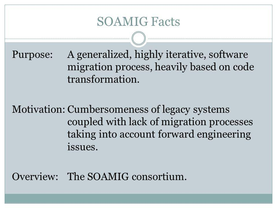 SOAMIG Facts Purpose:A generalized, highly iterative, software migration process, heavily based on code transformation. Motivation:Cumbersomeness of l