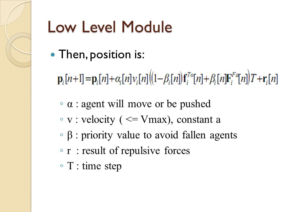 Low Level Module Then, position is: ◦ α : agent will move or be pushed ◦ v : velocity ( <= Vmax), constant a ◦ β : priority value to avoid fallen agen