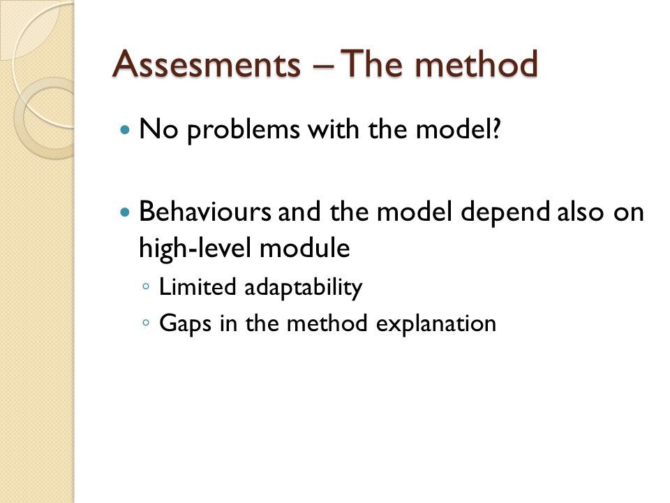 Assesments – The method No problems with the model? Behaviours and the model depend also on high-level module ◦ Limited adaptability ◦ Gaps in the met