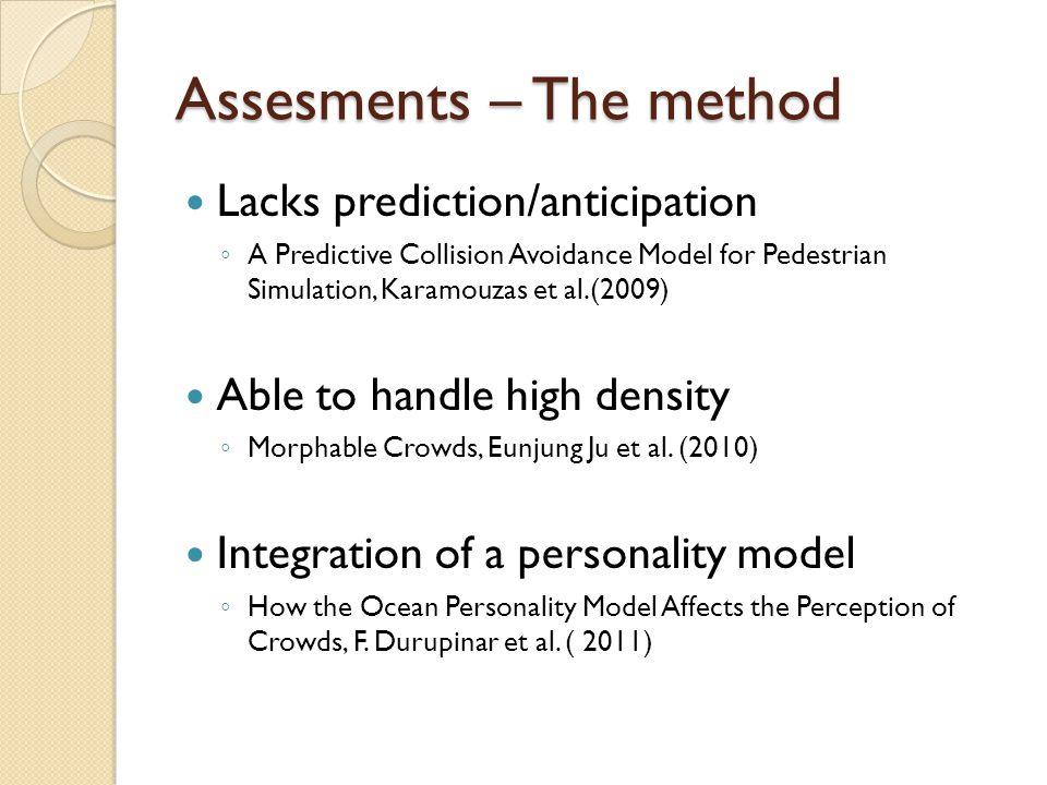 Assesments – The method Lacks prediction/anticipation ◦ A Predictive Collision Avoidance Model for Pedestrian Simulation, Karamouzas et al.(2009) Able