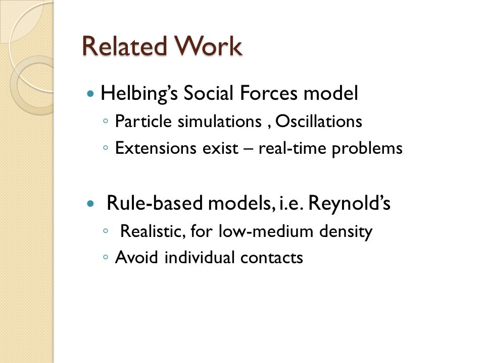 Related Work Helbing's Social Forces model ◦ Particle simulations, Oscillations ◦ Extensions exist – real-time problems Rule-based models, i.e. Reynol