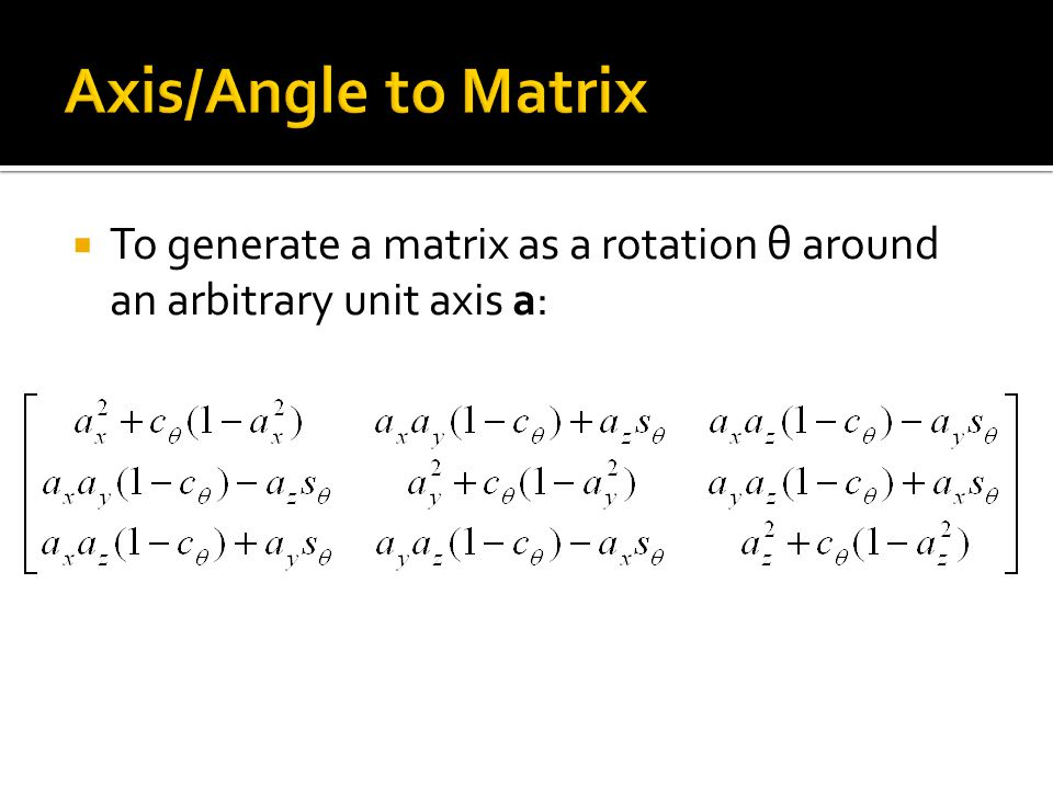  To generate a matrix as a rotation θ around an arbitrary unit axis a: