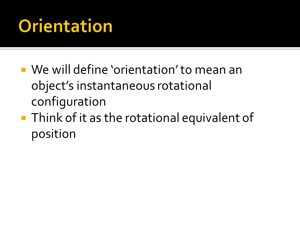  We will define 'orientation' to mean an object's instantaneous rotational configuration  Think of it as the rotational equivalent of position