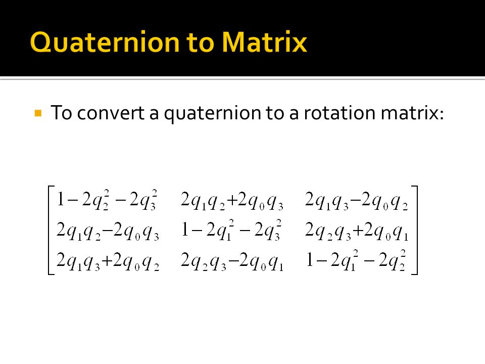  To convert a quaternion to a rotation matrix: