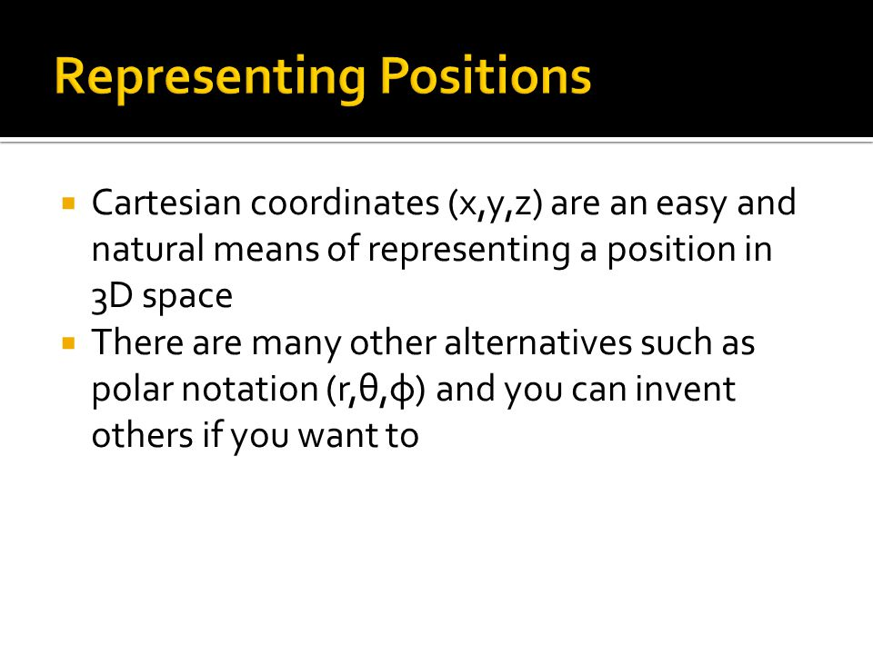  Cartesian coordinates (x,y,z) are an easy and natural means of representing a position in 3D space  There are many other alternatives such as polar