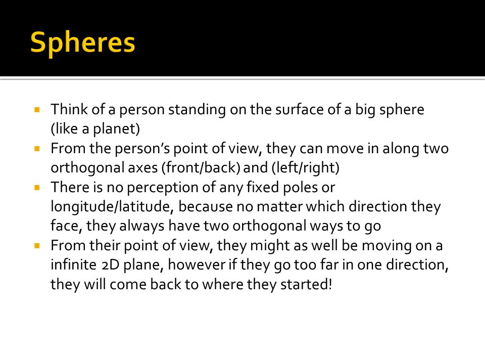  Think of a person standing on the surface of a big sphere (like a planet)  From the person's point of view, they can move in along two orthogonal a
