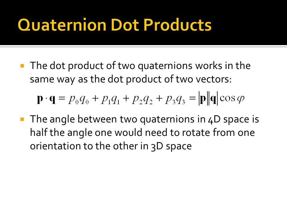  The dot product of two quaternions works in the same way as the dot product of two vectors:  The angle between two quaternions in 4D space is half