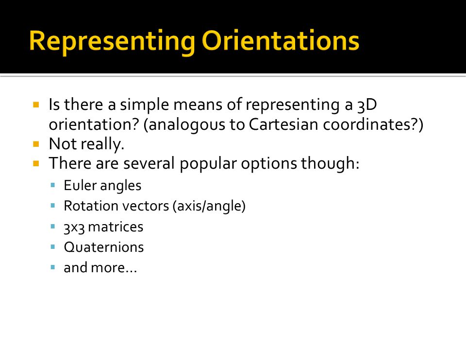  Is there a simple means of representing a 3D orientation? (analogous to Cartesian coordinates?)  Not really.  There are several popular options th