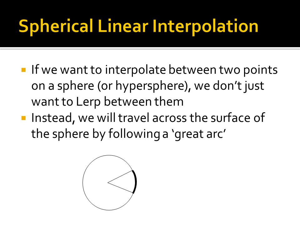  If we want to interpolate between two points on a sphere (or hypersphere), we don't just want to Lerp between them  Instead, we will travel across